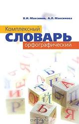 Комплексный орфографический  словарь В. И. Максимов, А. Л. Максимова