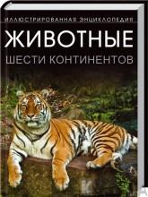 Животные шести континентов. Иллюстрированная энциклопедия (311357)